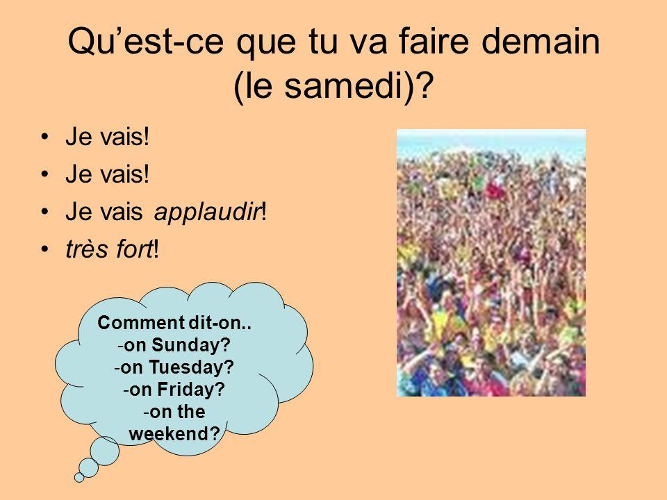 Quest-ce que tu va faire demain (le samedi)? Je vais! Je vais applaudir! très fort! Comment dit-on.. -on Sunday? -on Tuesday? -on Friday? -on the week