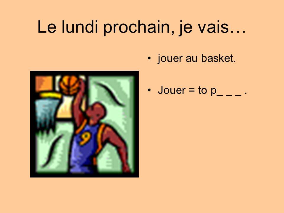 Le lundi prochain, je vais… jouer au basket. Jouer = to p_ _ _.