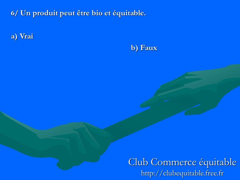 6/ Un produit peut être bio et équitable. a) Vrai b) Faux Club Commerce équitable http://clubequitable.free.fr