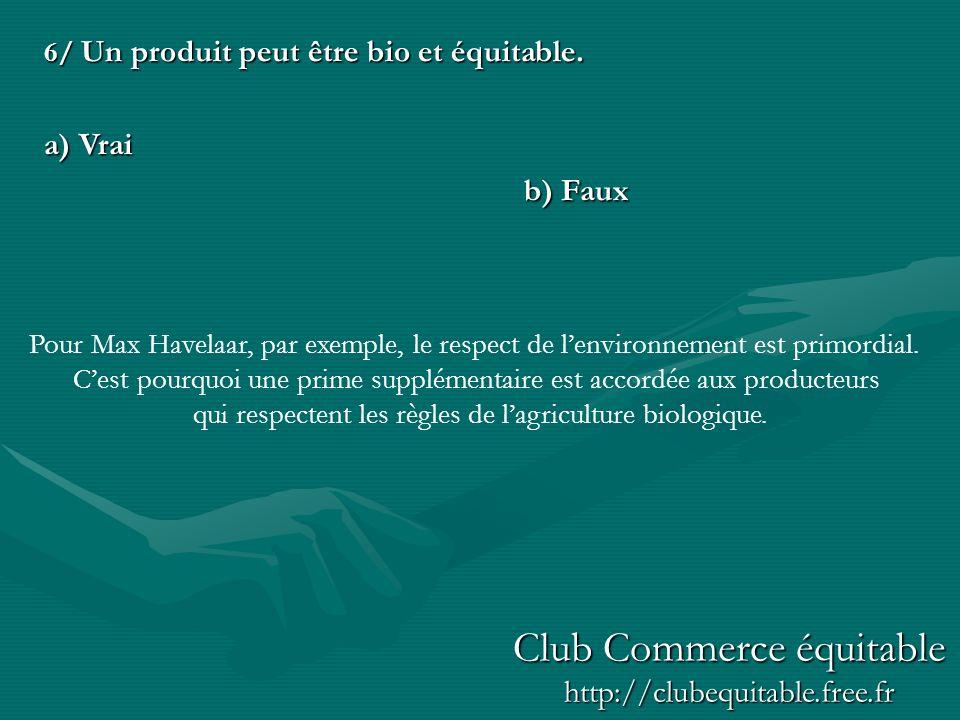 6/ Un produit peut être bio et équitable. a) Vrai b) Faux Pour Max Havelaar, par exemple, le respect de lenvironnement est primordial. Cest pourquoi u