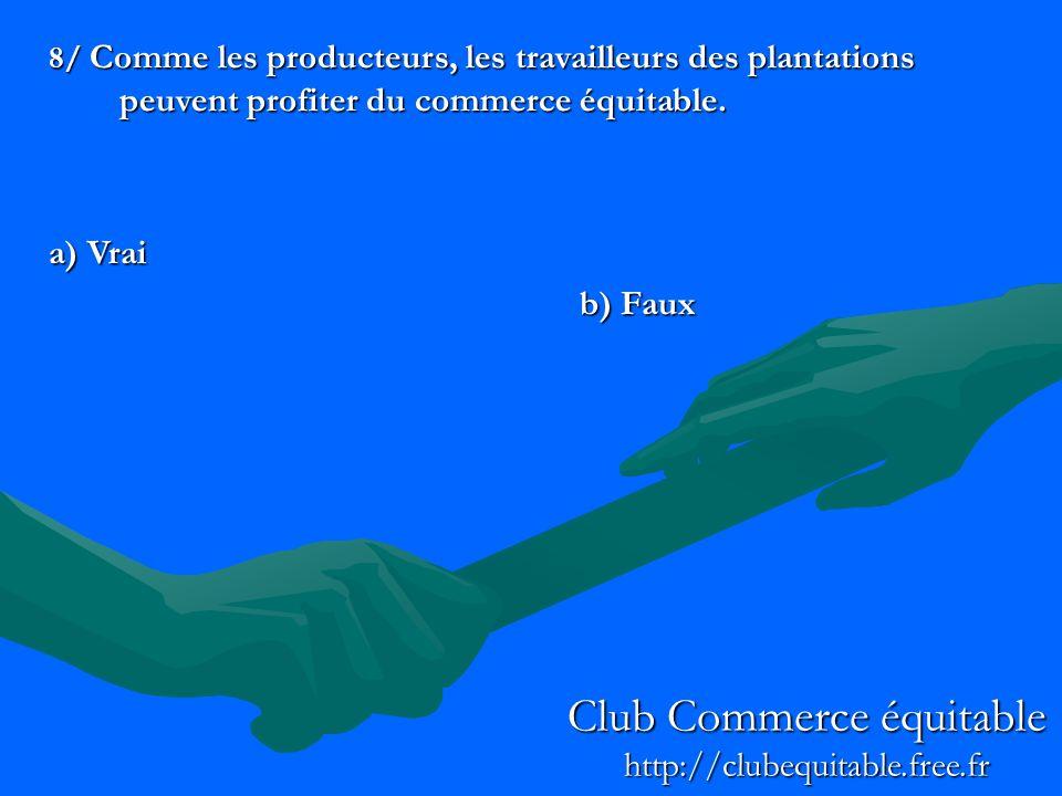8/ Comme les producteurs, les travailleurs des plantations peuvent profiter du commerce équitable. a) Vrai b) Faux Club Commerce équitable http://club