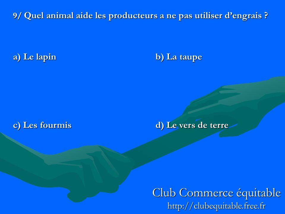 9/ Quel animal aide les producteurs a ne pas utiliser dengrais ? a) Le lapinb) La taupe c) Les fourmisd) Le vers de terre Club Commerce équitable http