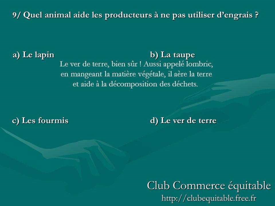 9/ Quel animal aide les producteurs à ne pas utiliser dengrais ? a) Le lapinb) La taupe d) Le ver de terre c) Les fourmis Le ver de terre, bien sûr !