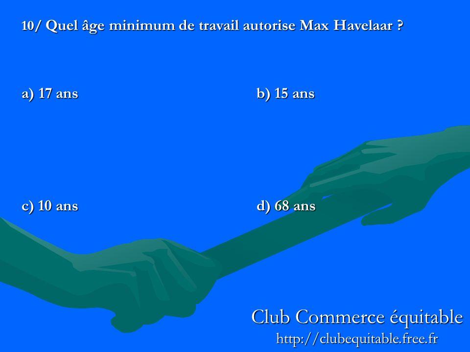 10/ Quel âge minimum de travail autorise Max Havelaar ? a) 17 ansb) 15 ans c) 10 ansd) 68 ans Club Commerce équitable http://clubequitable.free.fr