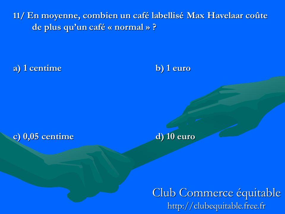 11/ En moyenne, combien un café labellisé Max Havelaar coûte de plus quun café « normal » ? a) 1 centimeb) 1 euro c) 0,05 centimed) 10 euro Club Comme