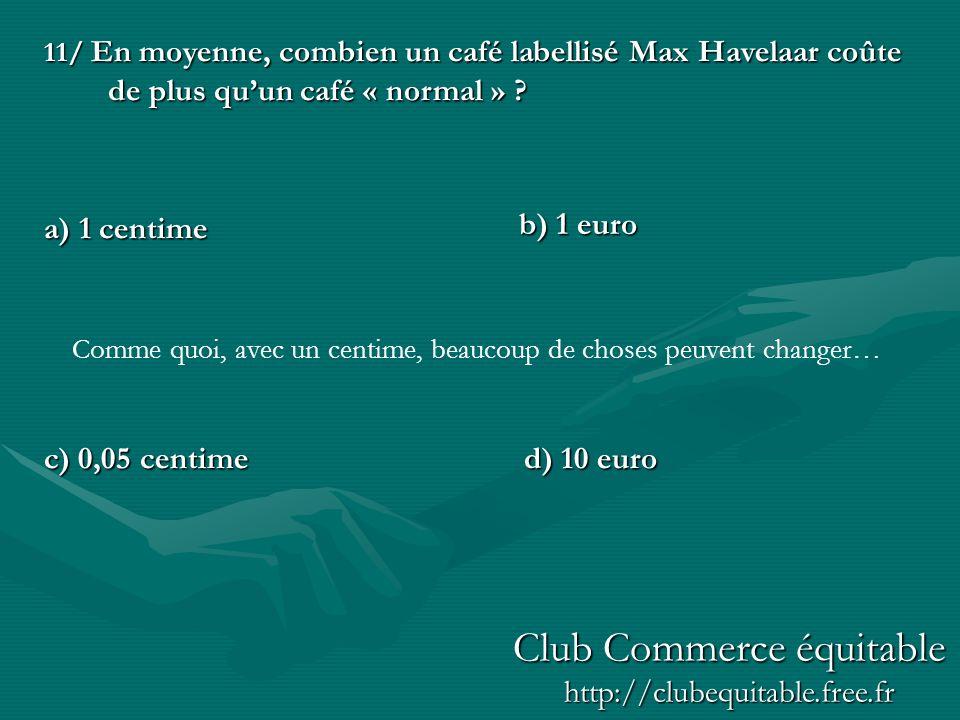 11/ En moyenne, combien un café labellisé Max Havelaar coûte de plus quun café « normal » ? a) 1 centime c) 0,05 centimed) 10 euro b) 1 euro Comme quo
