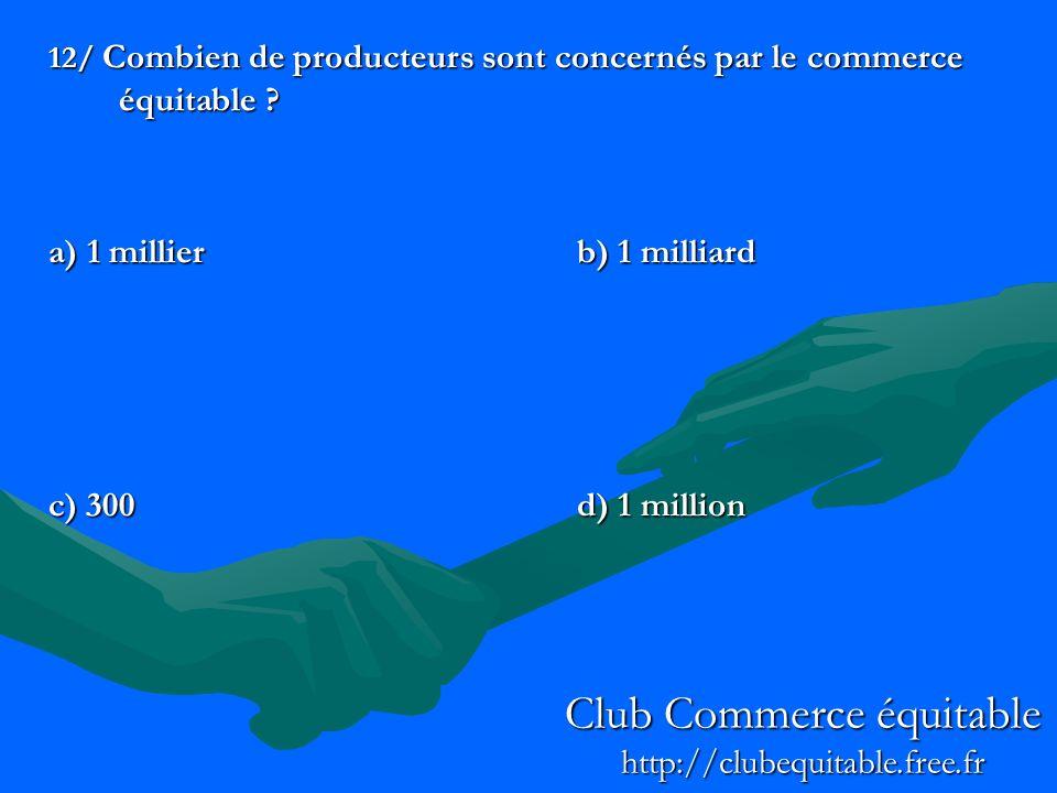 12/ Combien de producteurs sont concernés par le commerce équitable ? a) 1 millierb) 1 milliard c) 300d) 1 million Club Commerce équitable http://club