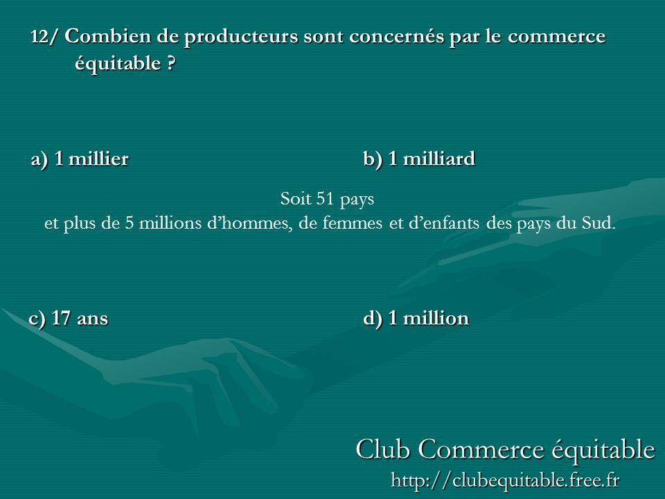 12/ Combien de producteurs sont concernés par le commerce équitable ? a) 1 millierb) 1 milliard d) 1 million c) 17 ans Soit 51 pays et plus de 5 milli