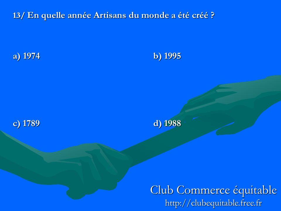 13/ En quelle année Artisans du monde a été créé ? a) 1974b) 1995 c) 1789d) 1988 Club Commerce équitable http://clubequitable.free.fr