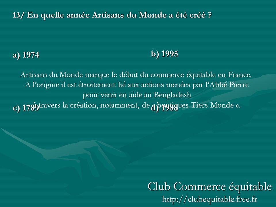 13/ En quelle année Artisans du Monde a été créé ? a) 1974 c) 1789d) 1988 b) 1995 Artisans du Monde marque le début du commerce équitable en France. A