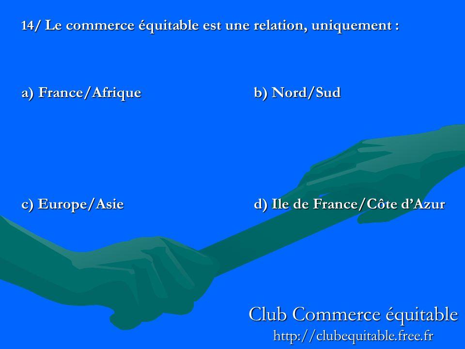 14/ Le commerce équitable est une relation, uniquement : a) France/Afriqueb) Nord/Sud c) Europe/Asied) Ile de France/Côte dAzur Club Commerce équitabl