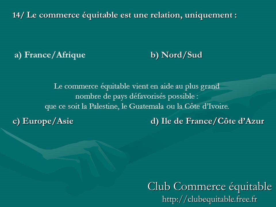 14/ Le commerce équitable est une relation, uniquement : b) Nord/Sud c) Europe/Asied) Ile de France/Côte dAzur a) France/Afrique Le commerce équitable