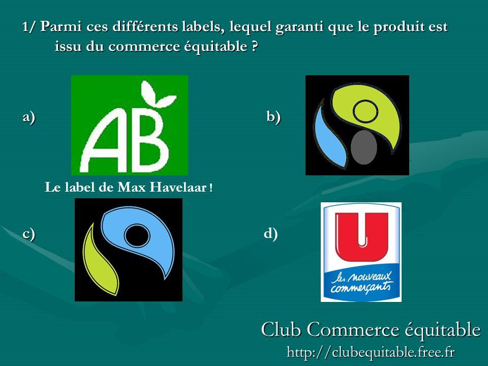 1/ Parmi ces différents labels, lequel garanti que le produit est issu du commerce équitable ? a)b) c) Le label de Max Havelaar ! d) Club Commerce équ