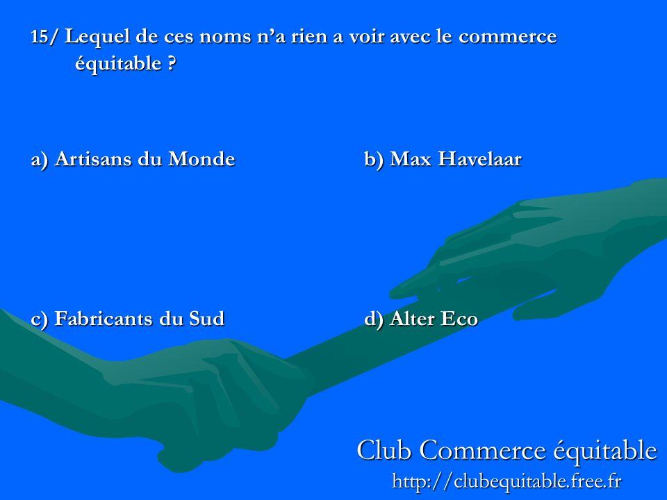 15/ Lequel de ces noms na rien a voir avec le commerce équitable ? a) Artisans du Mondeb) Max Havelaar c) Fabricants du Sudd) Alter Eco Club Commerce