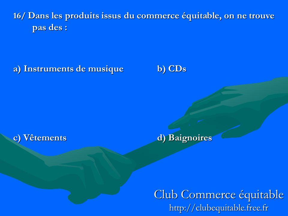 16/ Dans les produits issus du commerce équitable, on ne trouve pas des : a) Instruments de musiqueb) CDs c) Vêtementsd) Baignoires Club Commerce équitable http://clubequitable.free.fr