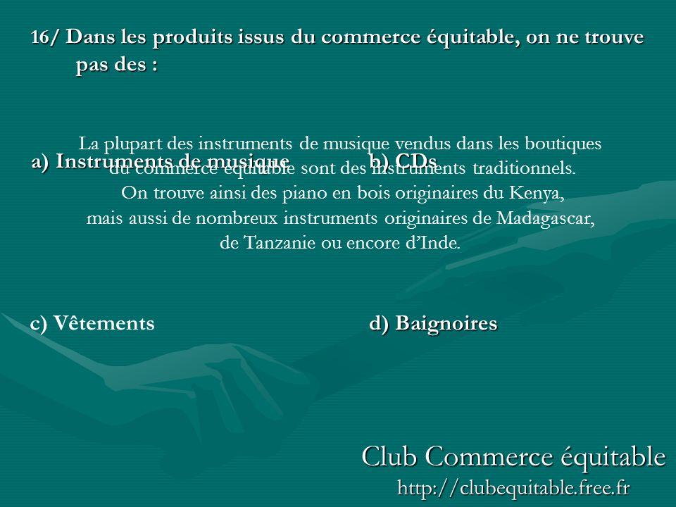 16/ Dans les produits issus du commerce équitable, on ne trouve pas des : a) Instruments de musiqueb) CDs d) Baignoires c) Vêtements La plupart des in