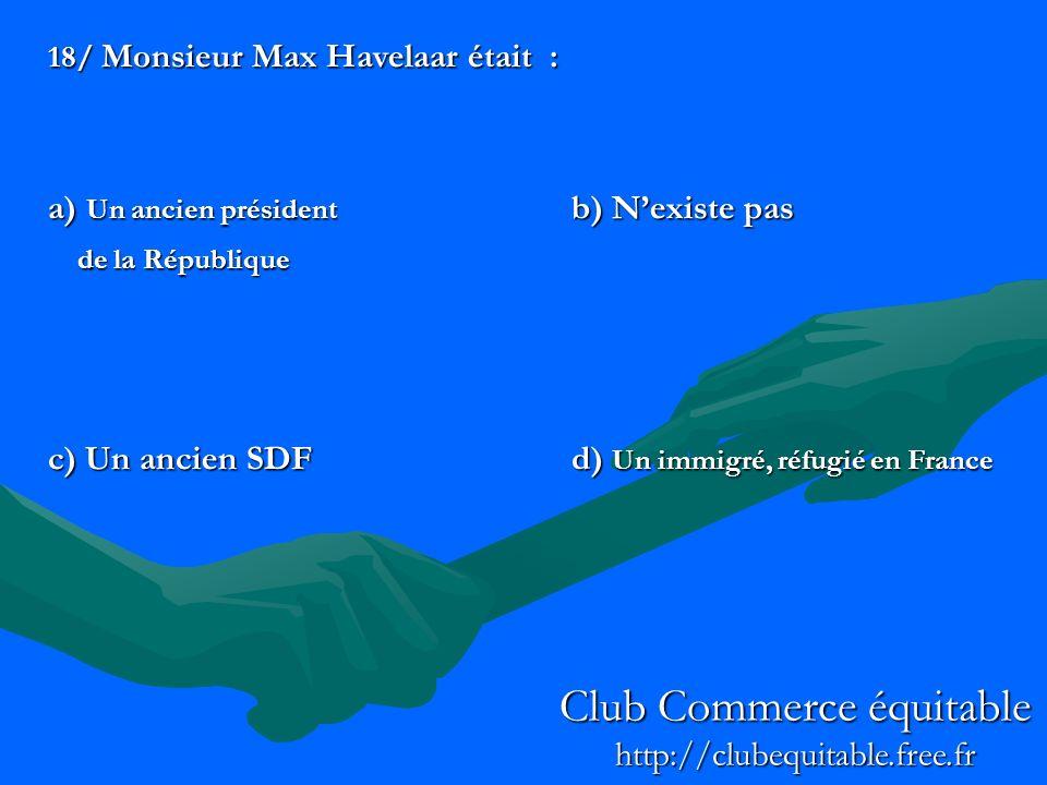18/ Monsieur Max Havelaar était : a) Un ancien président b) Nexiste pas de la République de la République c) Un ancien SDF d) Un immigré, réfugié en France Club Commerce équitable http://clubequitable.free.fr