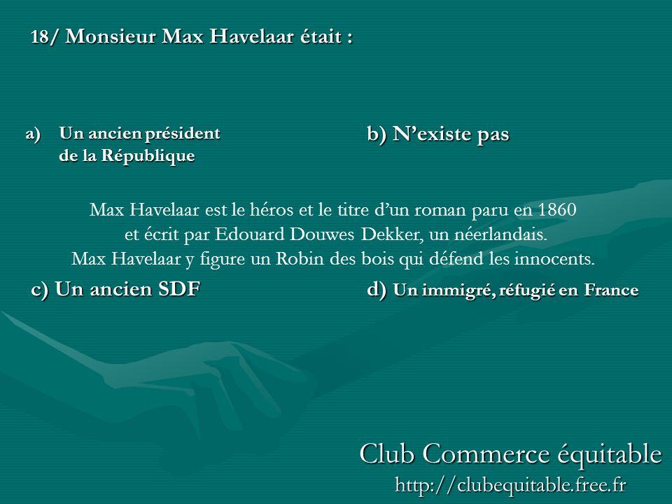 18/ Monsieur Max Havelaar était : b) Nexiste pas c) Un ancien SDFd) Un immigré, réfugié en France a)Un ancien président de la République Max Havelaar est le héros et le titre dun roman paru en 1860 et écrit par Edouard Douwes Dekker, un néerlandais.