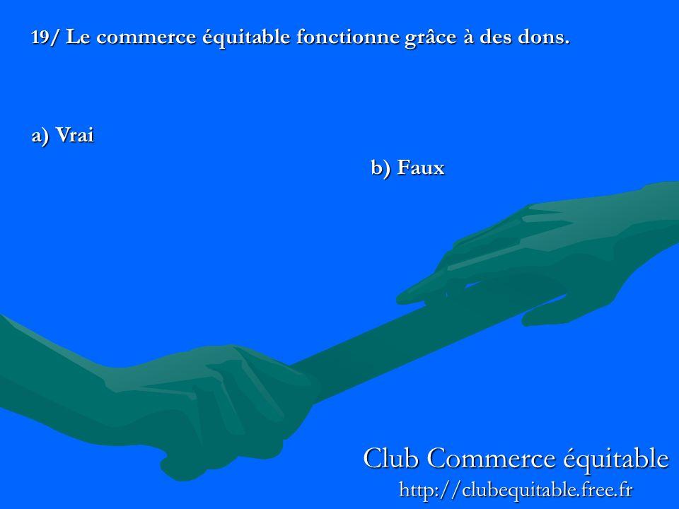 19/ Le commerce équitable fonctionne grâce à des dons. a) Vrai b) Faux Club Commerce équitable http://clubequitable.free.fr