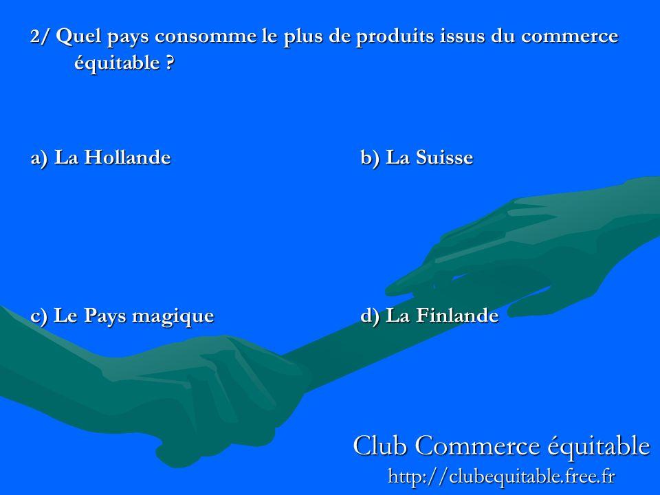 2/ Quel pays consomme le plus de produits issus du commerce équitable ? a) La Hollandeb) La Suisse c) Le Pays magiqued) La Finlande Club Commerce équi