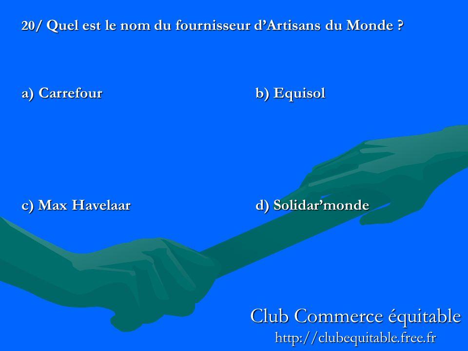 20/ Quel est le nom du fournisseur dArtisans du Monde ? a) Carrefourb) Equisol c) Max Havelaard) Solidarmonde Club Commerce équitable http://clubequit