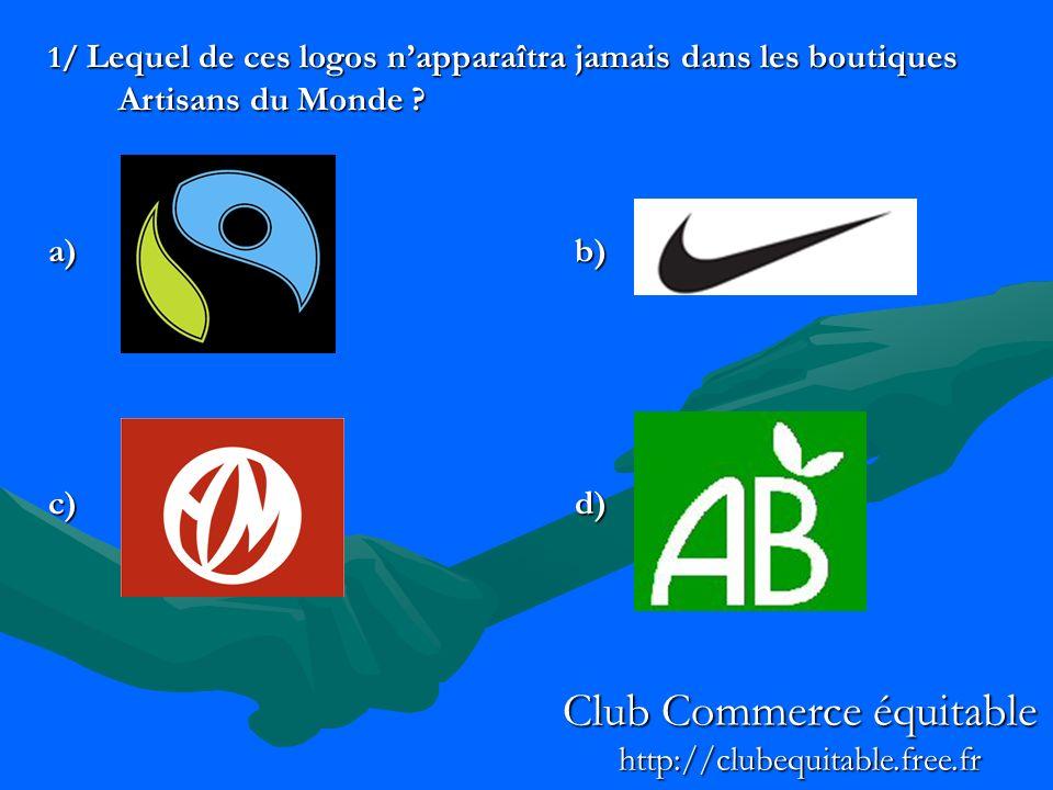 1/ Lequel de ces logos napparaîtra jamais dans les boutiques Artisans du Monde ? a)b) c)d) Club Commerce équitable http://clubequitable.free.fr