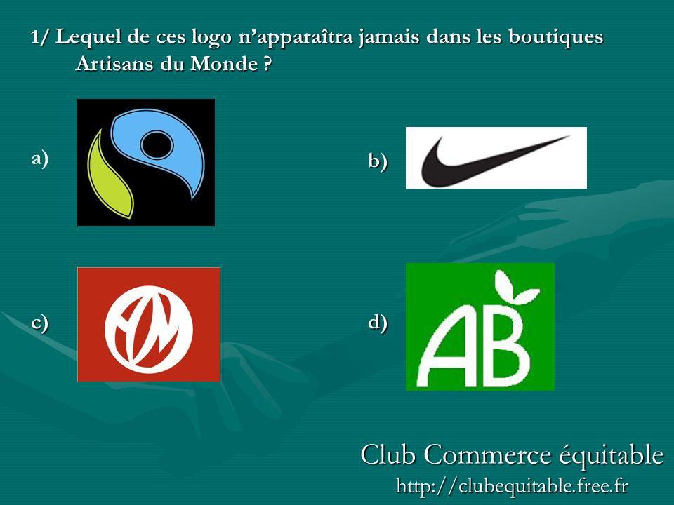 1/ Lequel de ces logo napparaîtra jamais dans les boutiques Artisans du Monde ? b) c)d) a) Club Commerce équitable http://clubequitable.free.fr