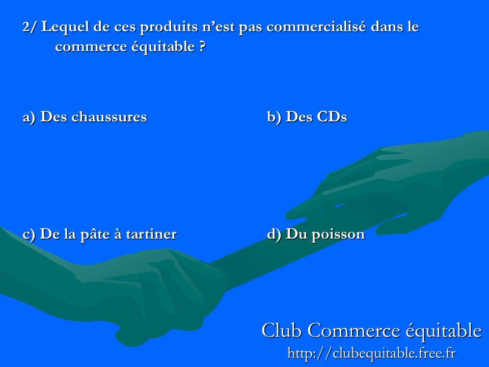 2/ Lequel de ces produits nest pas commercialisé dans le commerce équitable ? a) Des chaussuresb) Des CDs c) De la pâte à tartinerd) Du poisson Club C