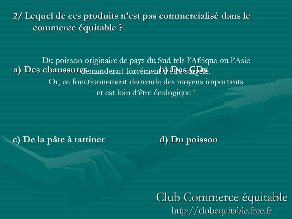 2/ Lequel de ces produits nest pas commercialisé dans le commerce équitable ? a) Des chaussuresb) Des CDs d) Du poisson c) De la pâte à tartiner Du po