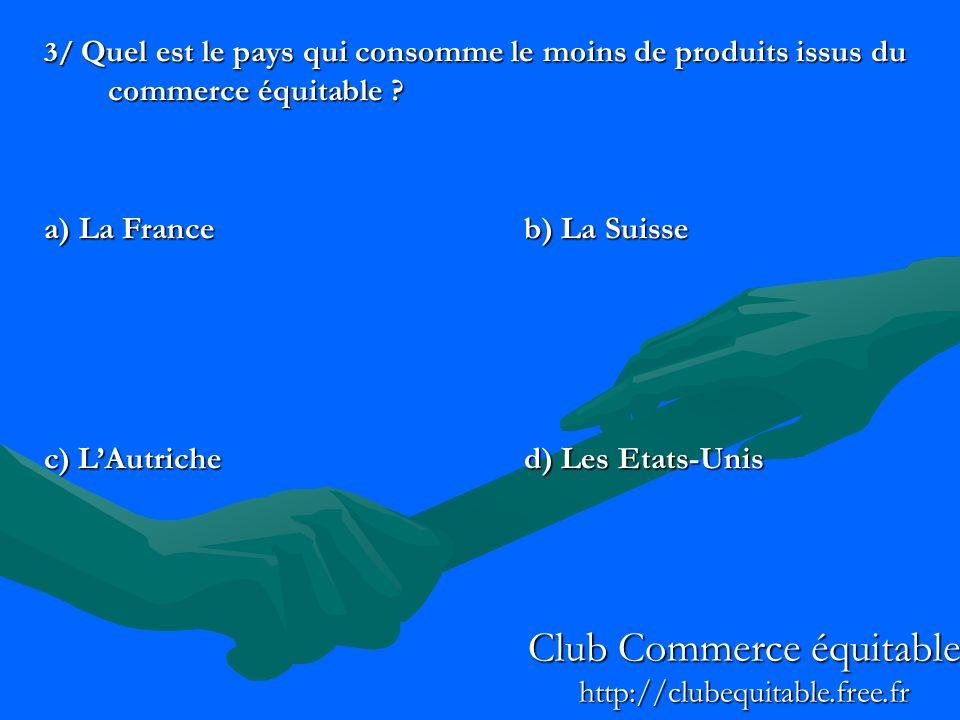 3/ Quel est le pays qui consomme le moins de produits issus du commerce équitable ? a) La Franceb) La Suisse c) LAutriched) Les Etats-Unis Club Commer