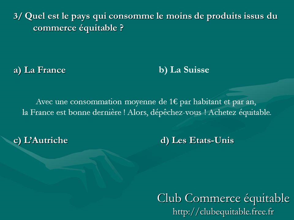 3/ Quel est le pays qui consomme le moins de produits issus du commerce équitable ? a) La France c) LAutriched) Les Etats-Unis b) La Suisse Avec une c