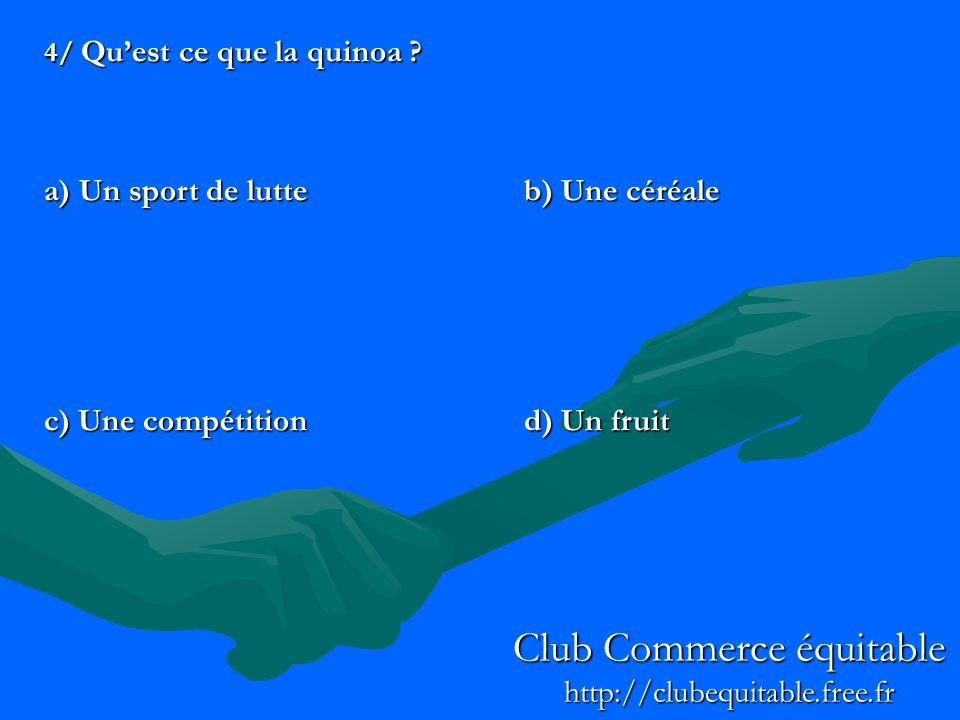 4/ Quest ce que la quinoa ? a) Un sport de lutteb) Une céréale c) Une compétitiond) Un fruit Club Commerce équitable http://clubequitable.free.fr
