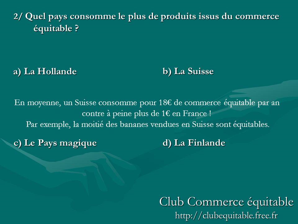 2/ Quel pays consomme le plus de produits issus du commerce équitable ? b) La Suisse c) Le Pays magiqued) La Finlande a) La Hollande En moyenne, un Su