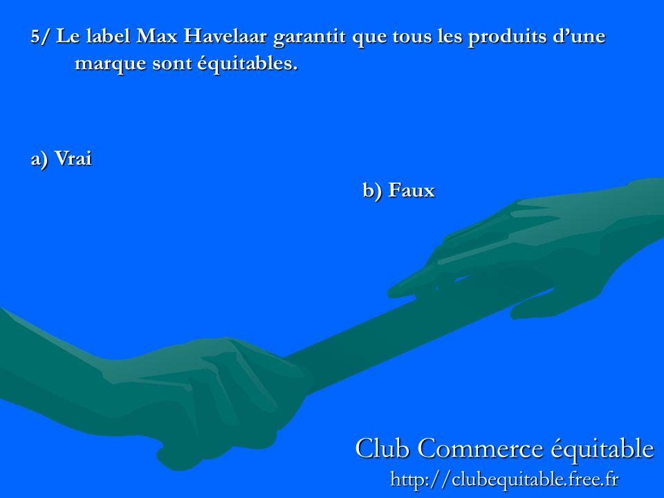 5/ Le label Max Havelaar garantit que tous les produits dune marque sont équitables. a) Vrai b) Faux Club Commerce équitable http://clubequitable.free
