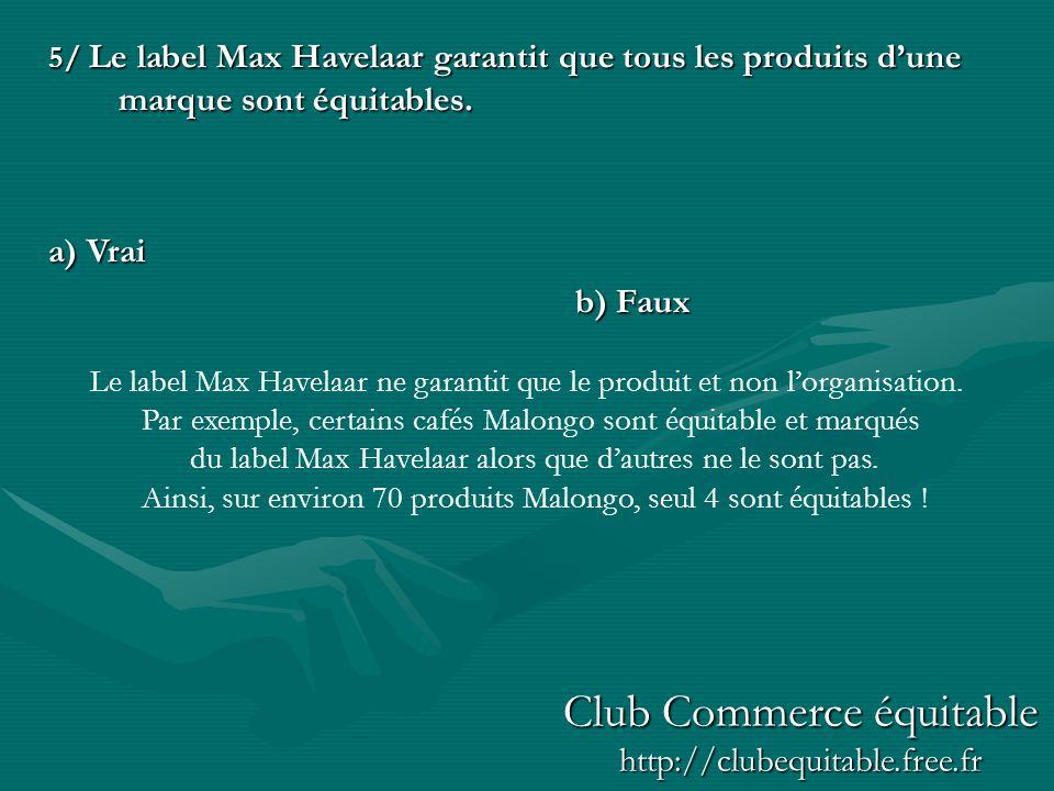 5/ Le label Max Havelaar garantit que tous les produits dune marque sont équitables. a) Vrai b) Faux Le label Max Havelaar ne garantit que le produit