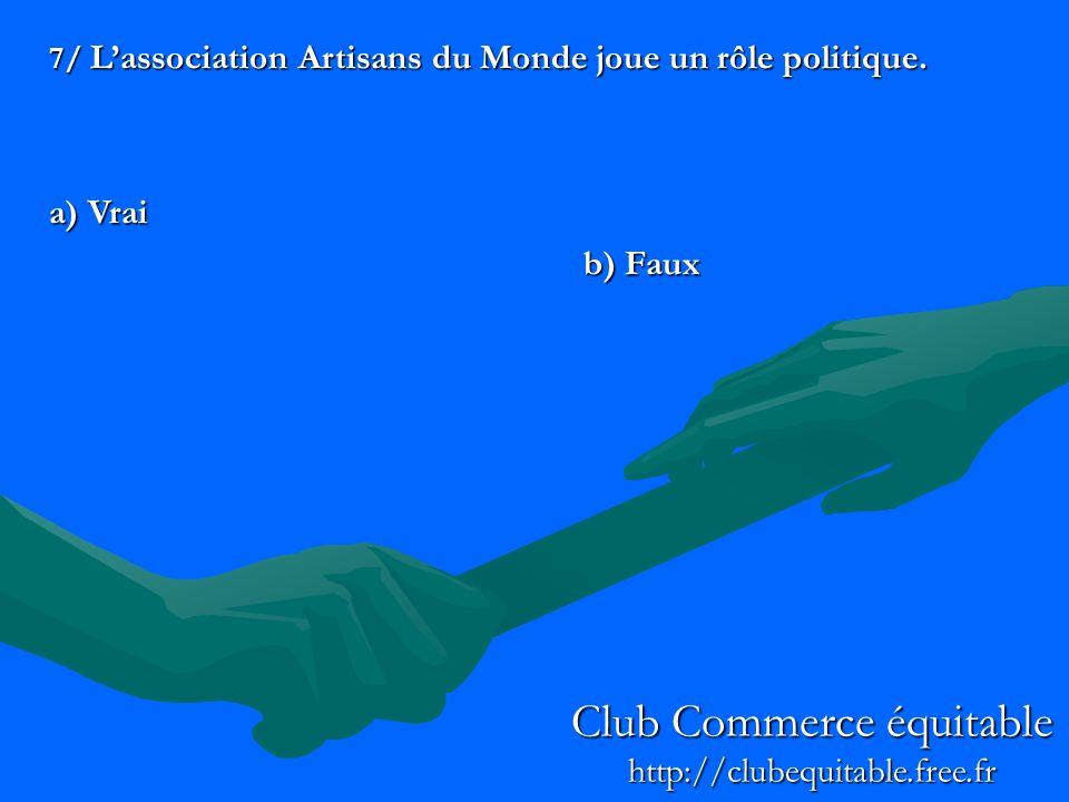 7/ Lassociation Artisans du Monde joue un rôle politique. a) Vrai b) Faux Club Commerce équitable http://clubequitable.free.fr