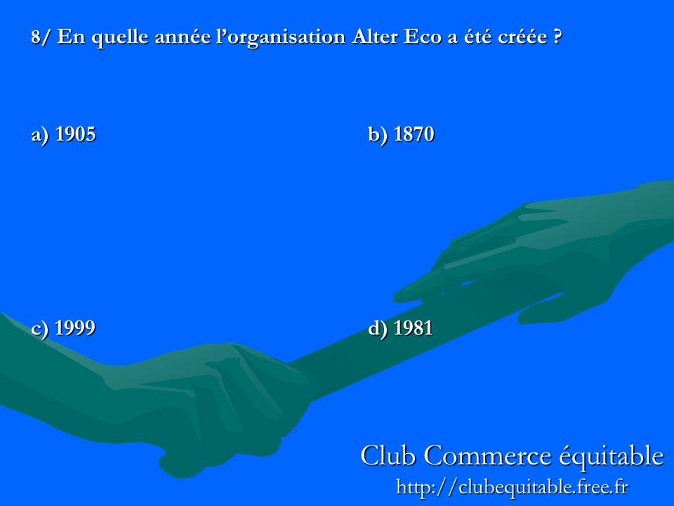 8/ En quelle année lorganisation Alter Eco a été créée ? a) 1905b) 1870 c) 1999d) 1981 Club Commerce équitable http://clubequitable.free.fr