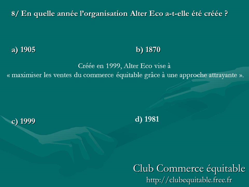 8/ En quelle année lorganisation Alter Eco a-t-elle été créée ? a) 1905b) 1870 c) 1999 d) 1981 Créée en 1999, Alter Eco vise à « maximiser les ventes