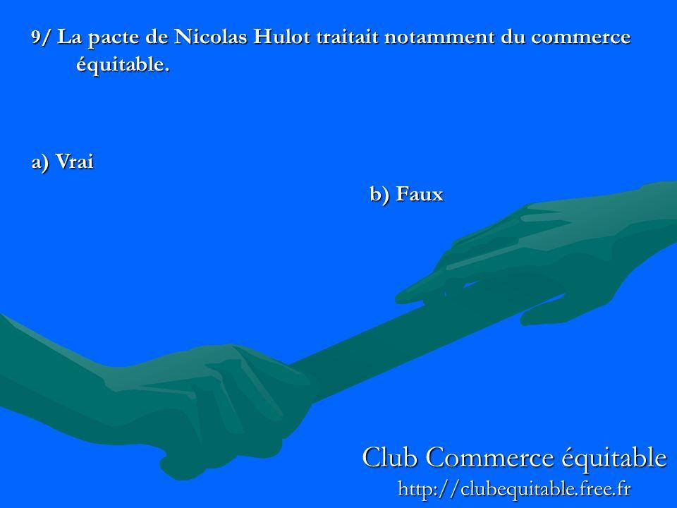 9/ La pacte de Nicolas Hulot traitait notamment du commerce équitable. a) Vrai b) Faux Club Commerce équitable http://clubequitable.free.fr