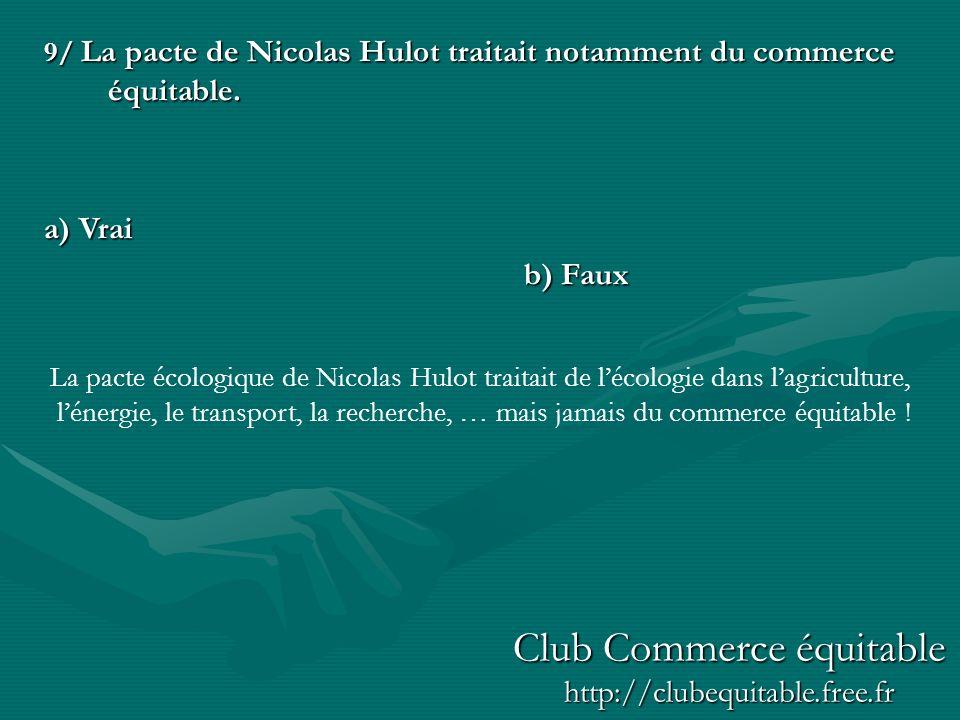 9/ La pacte de Nicolas Hulot traitait notamment du commerce équitable. a) Vrai b) Faux La pacte écologique de Nicolas Hulot traitait de lécologie dans