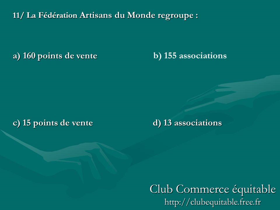 11/ La Fédération Artisans du Monde regroupe : a) 160 points de vente c) 15 points de vente d) 13 associations b) 155 associations Club Commerce équitable http://clubequitable.free.fr