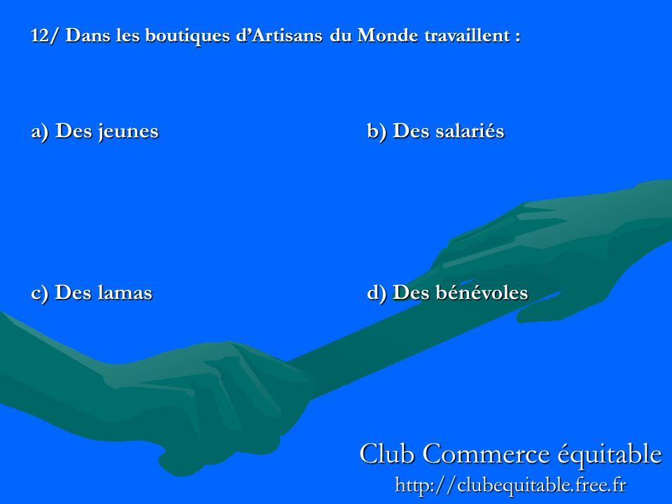 12/ Dans les boutiques dArtisans du Monde travaillent : a) Des jeunesb) Des salariés c) Des lamasd) Des bénévoles Club Commerce équitable http://clubequitable.free.fr