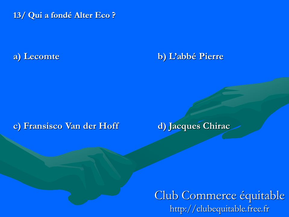 13/ Qui a fondé Alter Eco ? a) Lecomteb) Labbé Pierre c) Fransisco Van der Hoffd) Jacques Chirac Club Commerce équitable http://clubequitable.free.fr