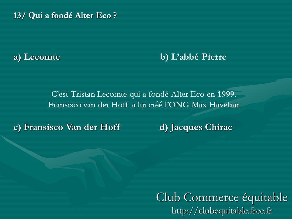 13/ Qui a fondé Alter Eco ? a) Lecomte c) Fransisco Van der Hoffd) Jacques Chirac b) Labbé Pierre Cest Tristan Lecomte qui a fondé Alter Eco en 1999.