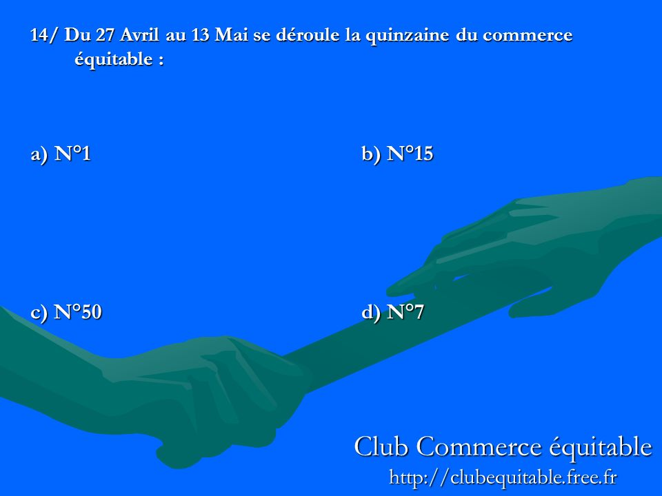 14/ Du 27 Avril au 13 Mai se déroule la quinzaine du commerce équitable : a) N°1b) N°15 c) N°50d) N°7 Club Commerce équitable http://clubequitable.fre