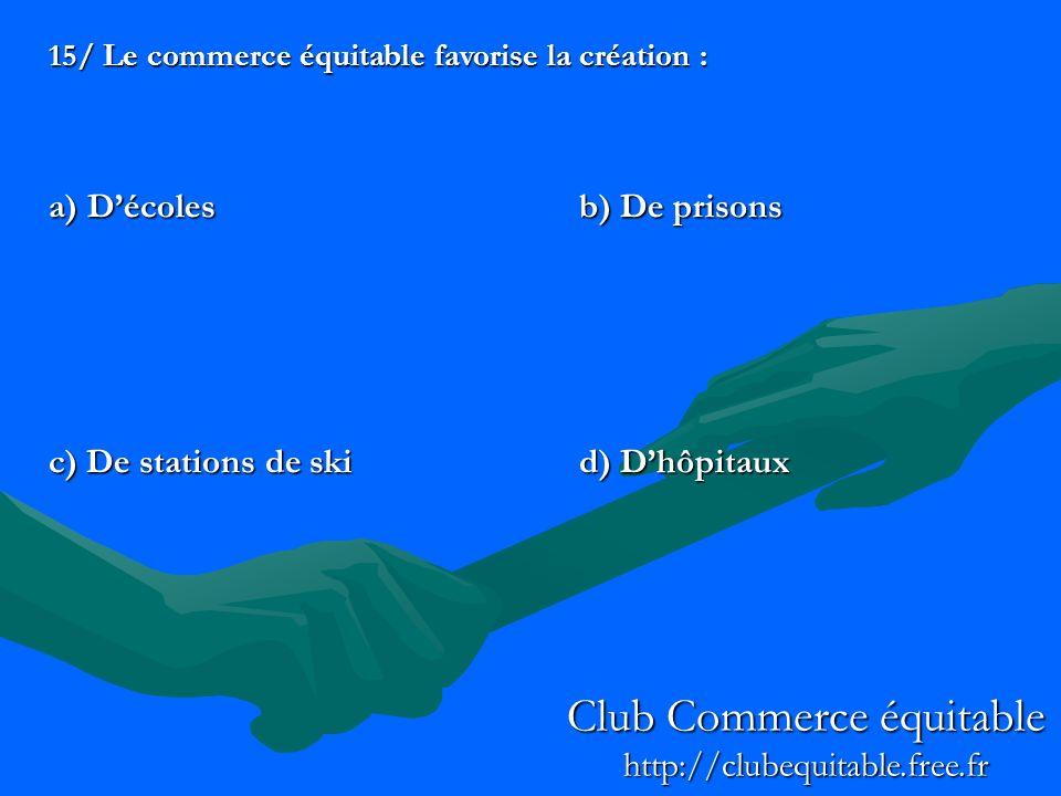 15/ Le commerce équitable favorise la création : a) Décolesb) De prisons c) De stations de skid) Dhôpitaux Club Commerce équitable http://clubequitable.free.fr