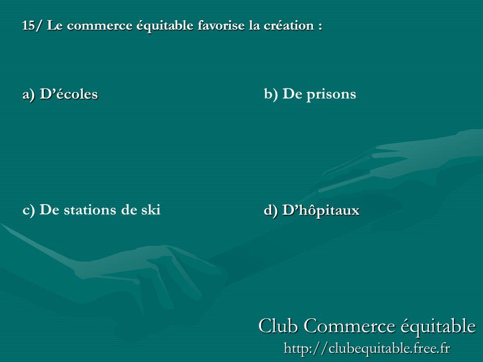 15/ Le commerce équitable favorise la création : a) Décoles d) Dhôpitaux c) De stations de ski b) De prisons Club Commerce équitable http://clubequitable.free.fr