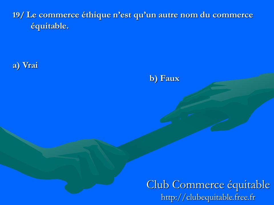 19/ Le commerce éthique nest quun autre nom du commerce équitable. a) Vrai b) Faux Club Commerce équitable http://clubequitable.free.fr