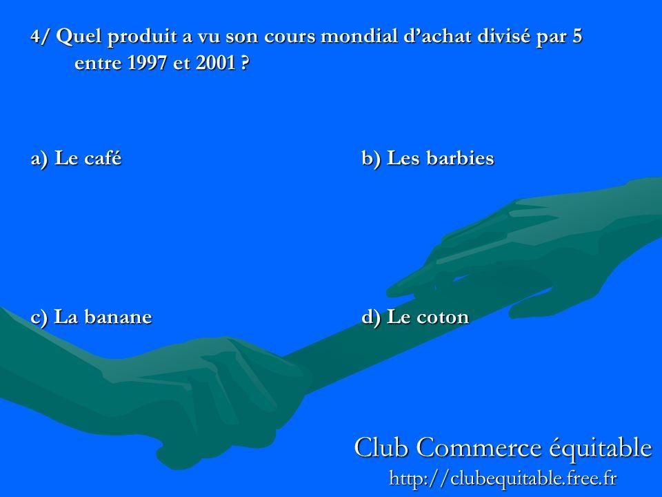 4/ Quel produit a vu son cours mondial dachat divisé par 5 entre 1997 et 2001 ? a) Le caféb) Les barbies c) La bananed) Le coton Club Commerce équitab