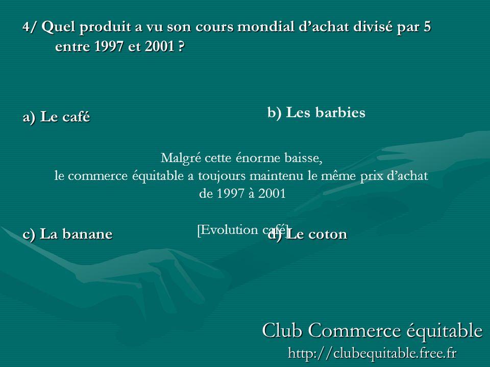 4/ Quel produit a vu son cours mondial dachat divisé par 5 entre 1997 et 2001 ? a) Le café c) La bananed) Le coton b) Les barbies Malgré cette énorme